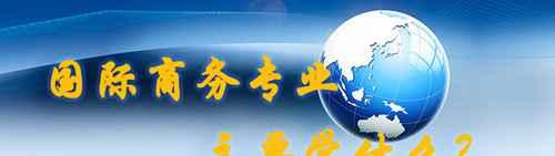 国际商务专业主要学什么?_WWW.171ZZ.NET